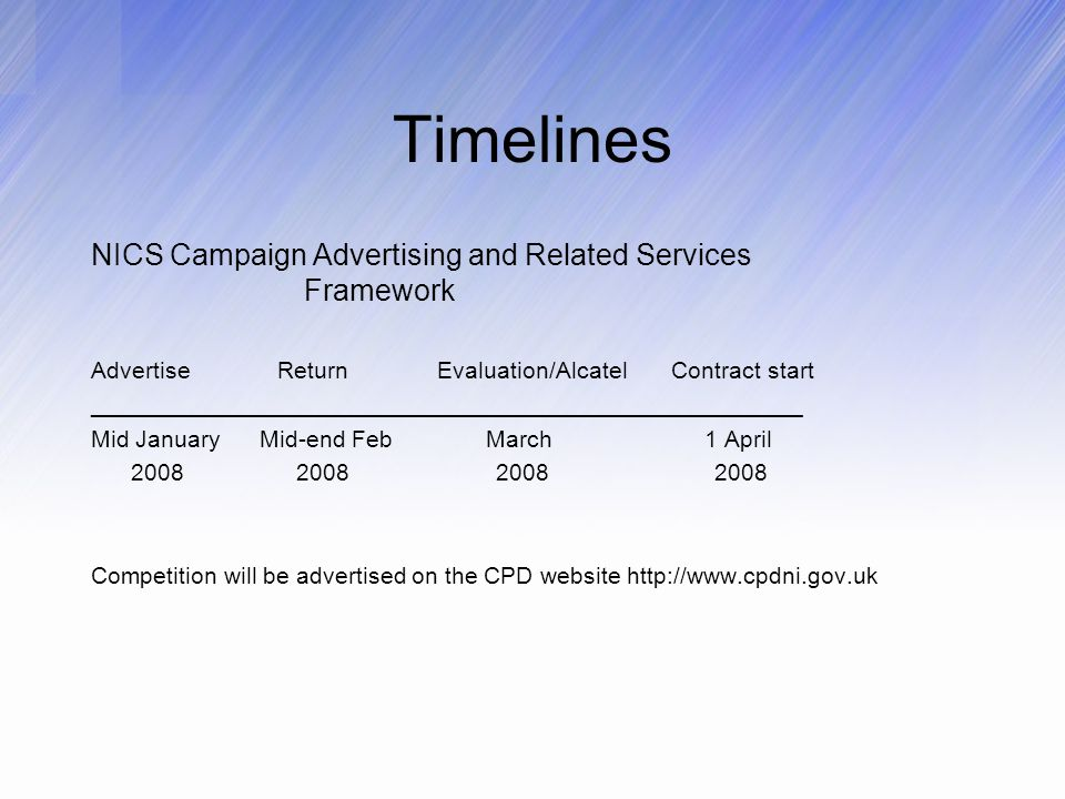 Timelines NICS Campaign Advertising and Related Services Framework Advertise Return Evaluation/Alcatel Contract start ______________________________________________________ Mid January Mid-end Feb March 1 April Competition will be advertised on the CPD website