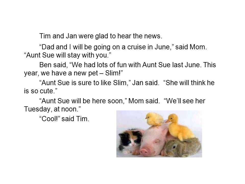 Tim and Jan were glad to hear the news. Dad and I will be going on a cruise in June, said Mom.