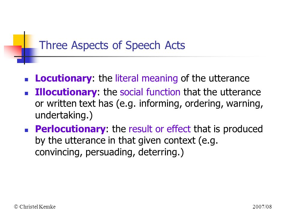 2007/08  Christel Kemke Three Aspects of Speech Acts Locutionary: the literal meaning of the utterance Illocutionary: the social function that the utterance or written text has (e.g.