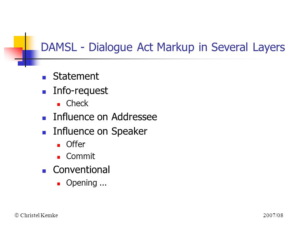 2007/08  Christel Kemke DAMSL - Dialogue Act Markup in Several Layers Statement Info-request Check Influence on Addressee Influence on Speaker Offer Commit Conventional Opening...