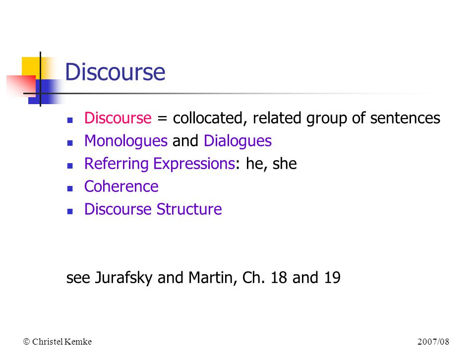 2007/08  Christel Kemke Discourse Discourse = collocated, related group of sentences Monologues and Dialogues Referring Expressions: he, she Coherence Discourse Structure see Jurafsky and Martin, Ch.