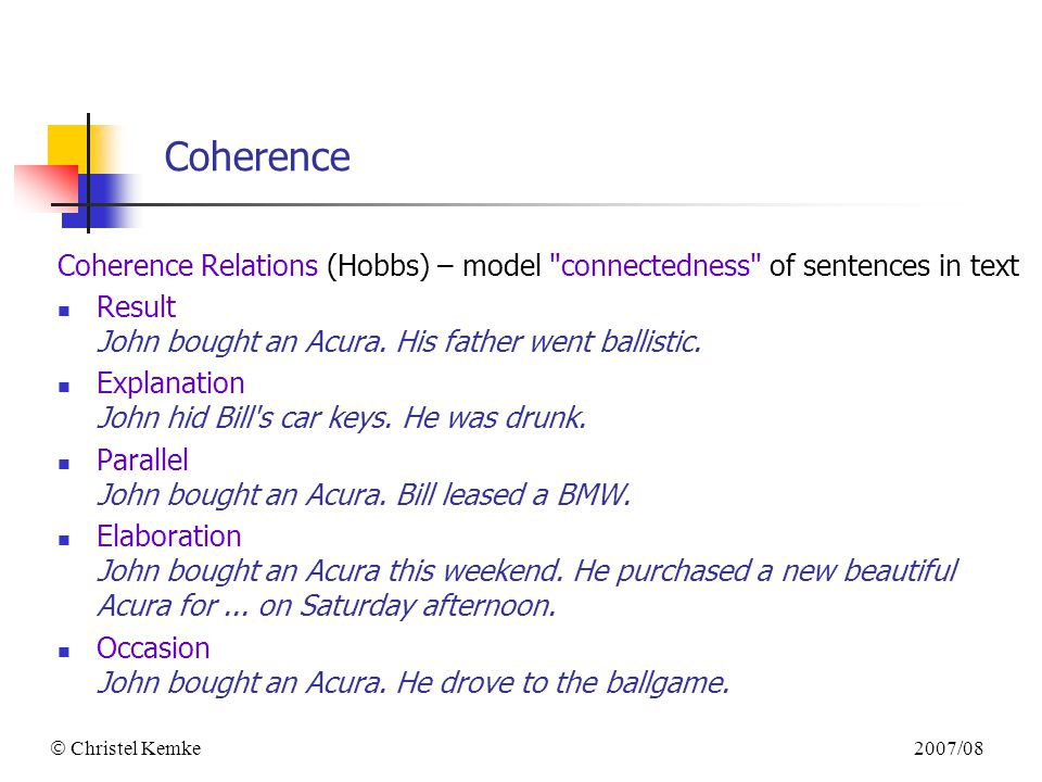 2007/08  Christel Kemke Coherence Coherence Relations (Hobbs) – model connectedness of sentences in text Result John bought an Acura.