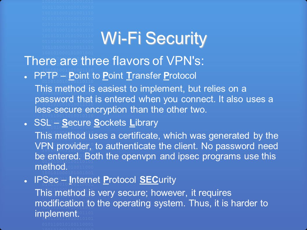 Wi-Fi Security There are three flavors of VPN s: PPTP – Point to Point Transfer Protocol This method is easiest to implement, but relies on a password that is entered when you connect.