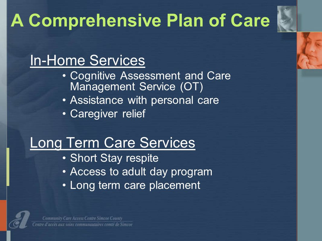 A Comprehensive Plan of Care In-Home Services Cognitive Assessment and Care Management Service (OT) Assistance with personal care Caregiver relief Long Term Care Services Short Stay respite Access to adult day program Long term care placement