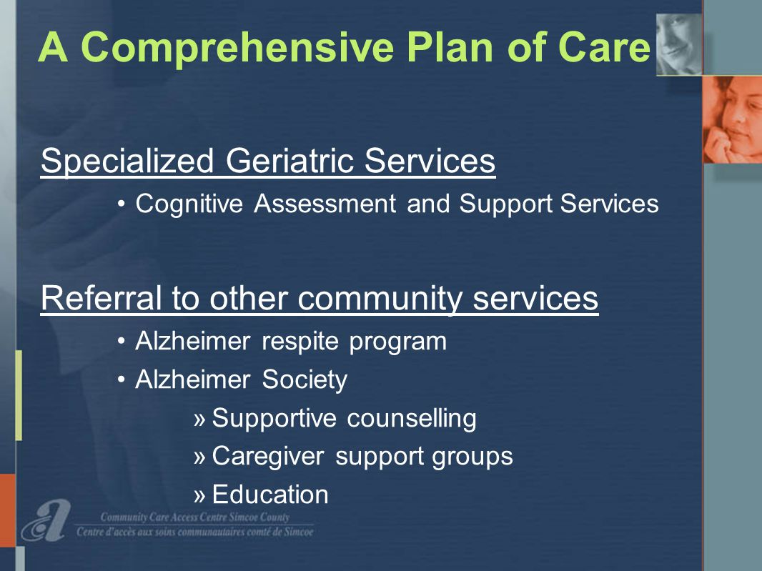 A Comprehensive Plan of Care Specialized Geriatric Services Cognitive Assessment and Support Services Referral to other community services Alzheimer respite program Alzheimer Society »Supportive counselling »Caregiver support groups »Education