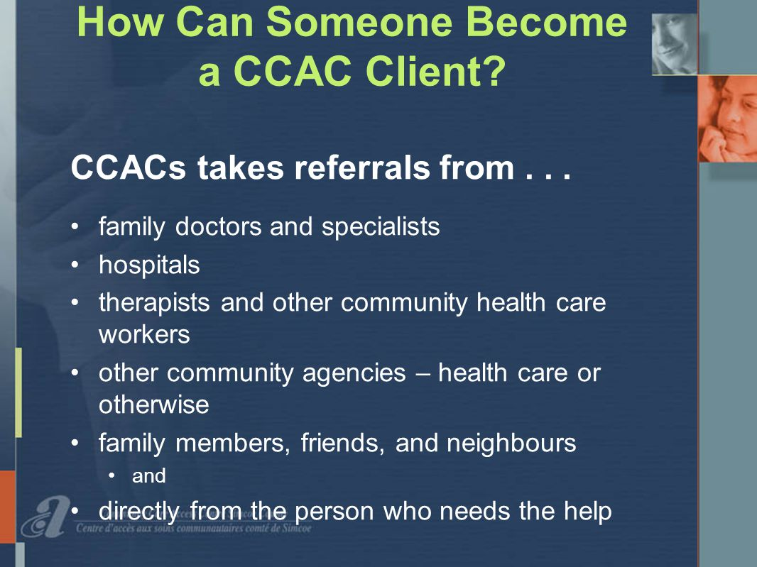 How Can Someone Become a CCAC Client. CCACs takes referrals from...
