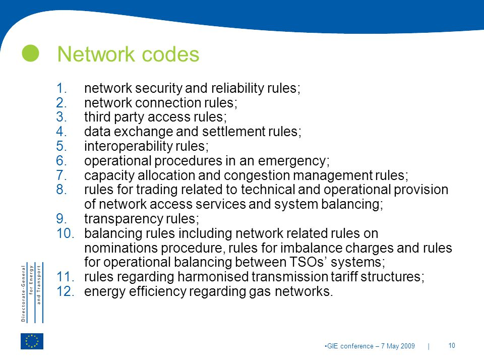 | 10 GIE conference – 7 May 2009 Network codes 1.network security and reliability rules; 2.network connection rules; 3.third party access rules; 4.data exchange and settlement rules; 5.interoperability rules; 6.operational procedures in an emergency; 7.capacity allocation and congestion management rules; 8.rules for trading related to technical and operational provision of network access services and system balancing; 9.transparency rules; 10.balancing rules including network related rules on nominations procedure, rules for imbalance charges and rules for operational balancing between TSOs' systems; 11.rules regarding harmonised transmission tariff structures; 12.energy efficiency regarding gas networks.