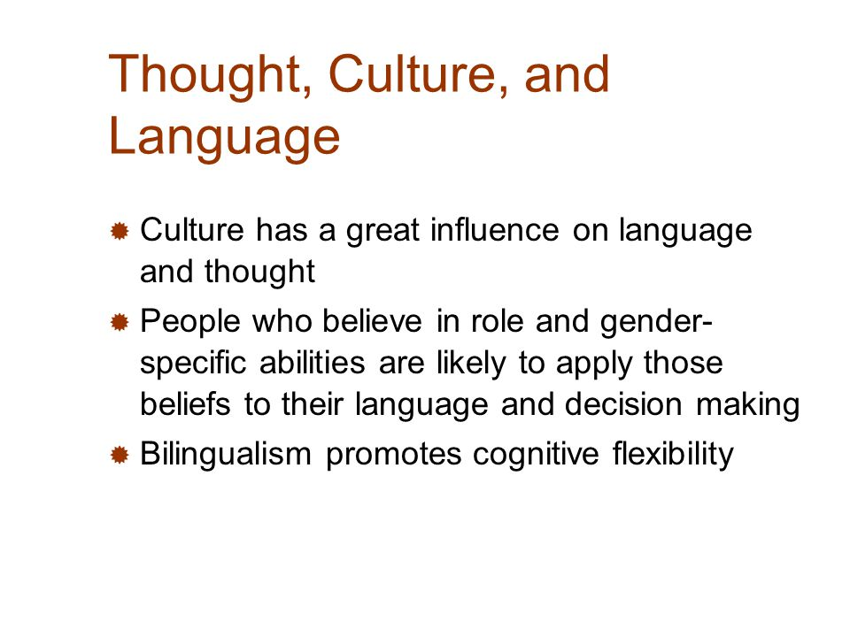 Thought, Culture, and Language  Culture has a great influence on language and thought  People who believe in role and gender- specific abilities are likely to apply those beliefs to their language and decision making  Bilingualism promotes cognitive flexibility