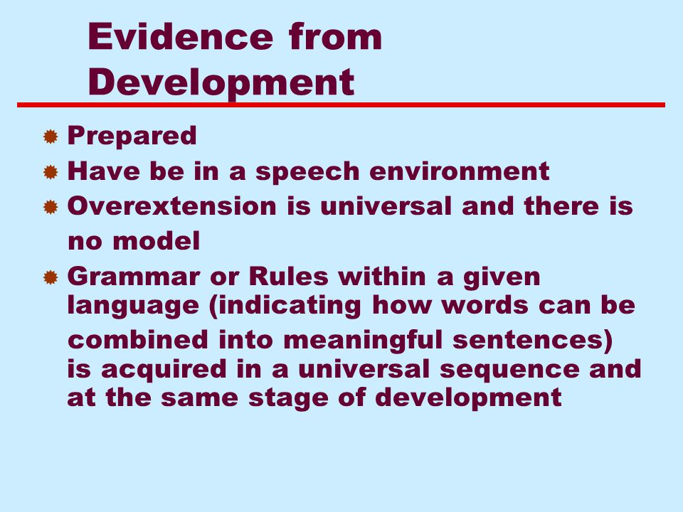 Evidence from Development  Prepared  Have be in a speech environment  Overextension is universal and there is no model  Grammar or Rules within a given language (indicating how words can be combined into meaningful sentences) is acquired in a universal sequence and at the same stage of development