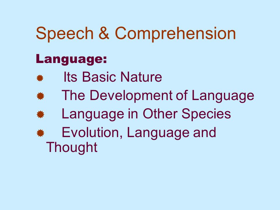 Speech & Comprehension Language:  Its Basic Nature  The Development of Language  Language in Other Species  Evolution, Language and Thought