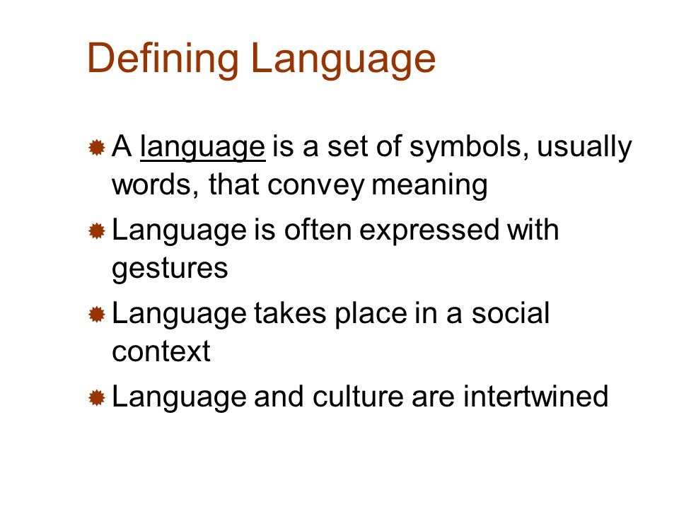 Defining Language  A language is a set of symbols, usually words, that convey meaning  Language is often expressed with gestures  Language takes place in a social context  Language and culture are intertwined