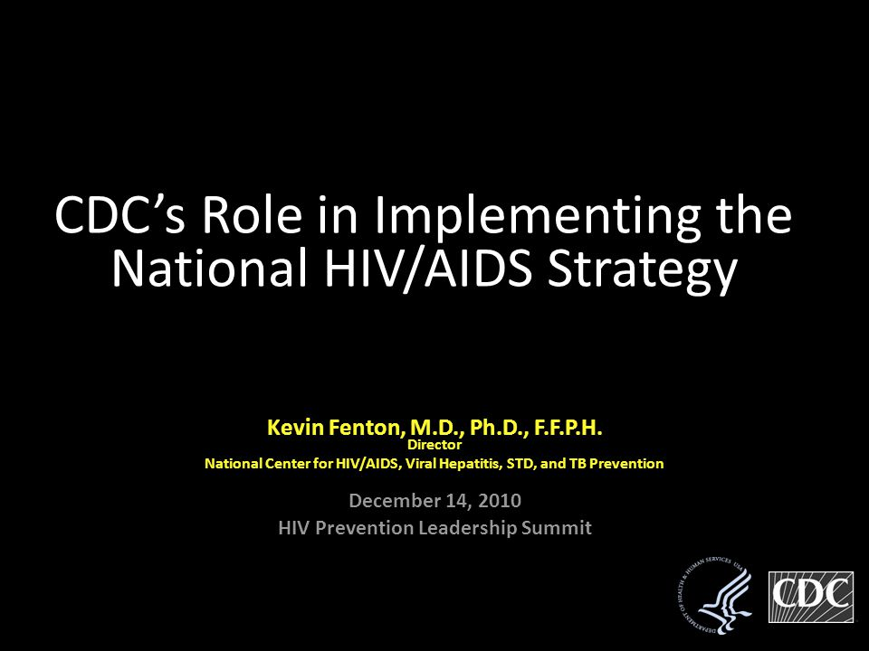 Kevin Fenton, Kevin Fenton, M.D., Ph.D., F.F.P.H.Director National Center for HIV/AIDS, Viral Hepatitis, STD, and TB Prevention December 14, 2010 HIV Prevention Leadership Summit CDC's Role in Implementing the National HIV/AIDS Strategy