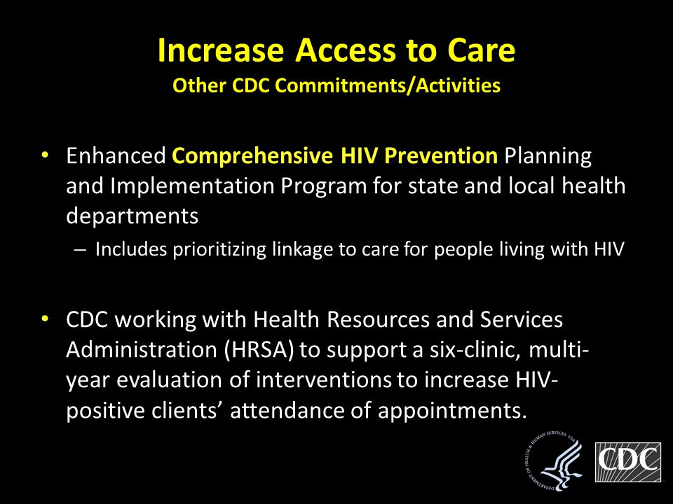 Increase Access to Care Other CDC Commitments/Activities Enhanced Comprehensive HIV Prevention Planning and Implementation Program for state and local health departments – Includes prioritizing linkage to care for people living with HIV CDC working with Health Resources and Services Administration (HRSA) to support a six-clinic, multi- year evaluation of interventions to increase HIV- positive clients' attendance of appointments.