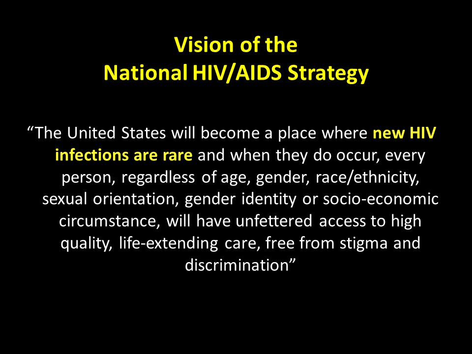 Vision of the National HIV/AIDS Strategy The United States will become a place where new HIV infections are rare and when they do occur, every person, regardless of age, gender, race/ethnicity, sexual orientation, gender identity or socio-economic circumstance, will have unfettered access to high quality, life-extending care, free from stigma and discrimination