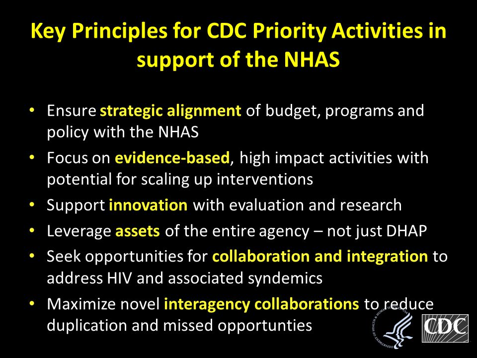 Key Principles for CDC Priority Activities in support of the NHAS Ensure strategic alignment of budget, programs and policy with the NHAS Focus on evidence-based, high impact activities with potential for scaling up interventions Support innovation with evaluation and research Leverage assets of the entire agency – not just DHAP Seek opportunities for collaboration and integration to address HIV and associated syndemics Maximize novel interagency collaborations to reduce duplication and missed opportunties