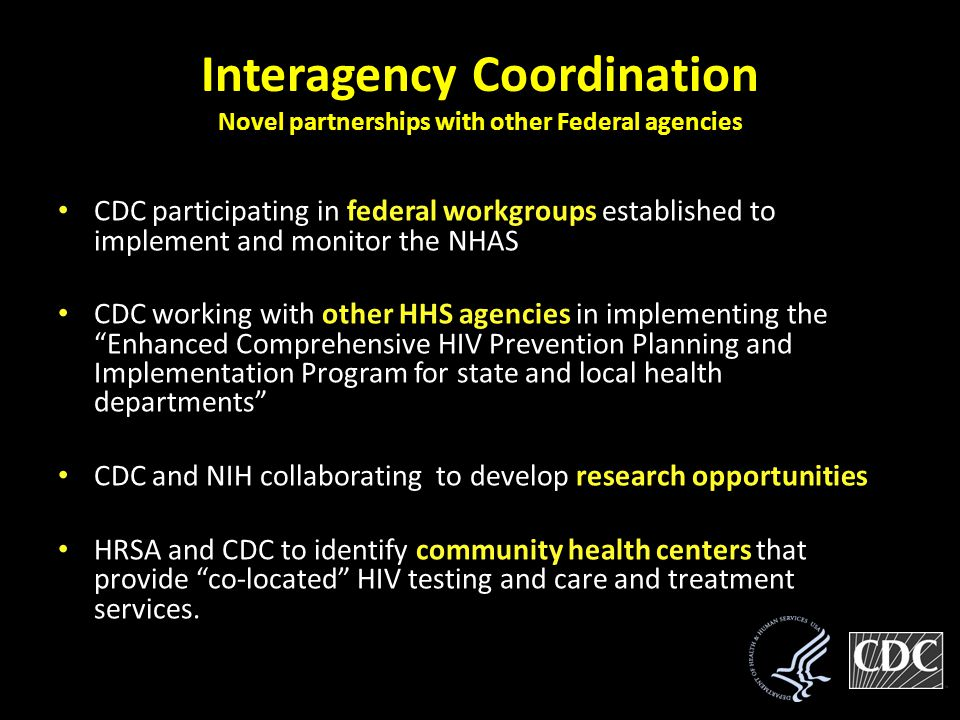 Interagency Coordination Novel partnerships with other Federal agencies CDC participating in federal workgroups established to implement and monitor the NHAS CDC working with other HHS agencies in implementing the Enhanced Comprehensive HIV Prevention Planning and Implementation Program for state and local health departments CDC and NIH collaborating to develop research opportunities HRSA and CDC to identify community health centers that provide co-located HIV testing and care and treatment services.