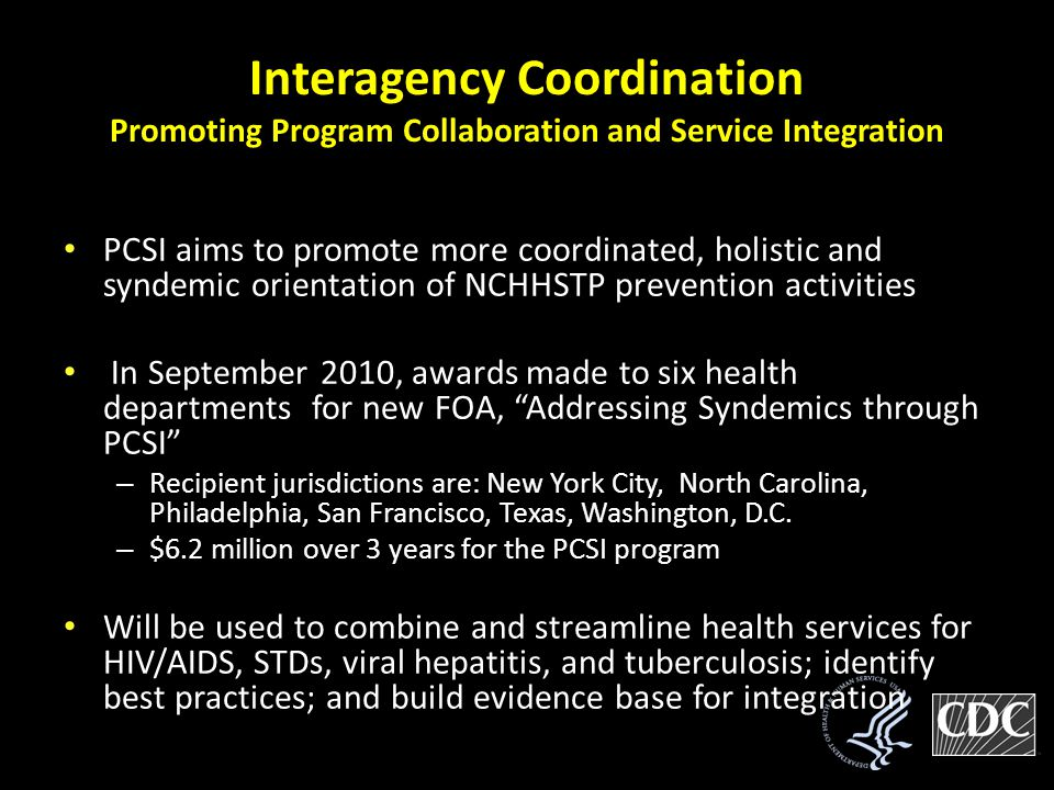 Interagency Coordination Promoting Program Collaboration and Service Integration PCSI aims to promote more coordinated, holistic and syndemic orientation of NCHHSTP prevention activities In September 2010, awards made to six health departments for new FOA, Addressing Syndemics through PCSI – Recipient jurisdictions are: New York City, North Carolina, Philadelphia, San Francisco, Texas, Washington, D.C.