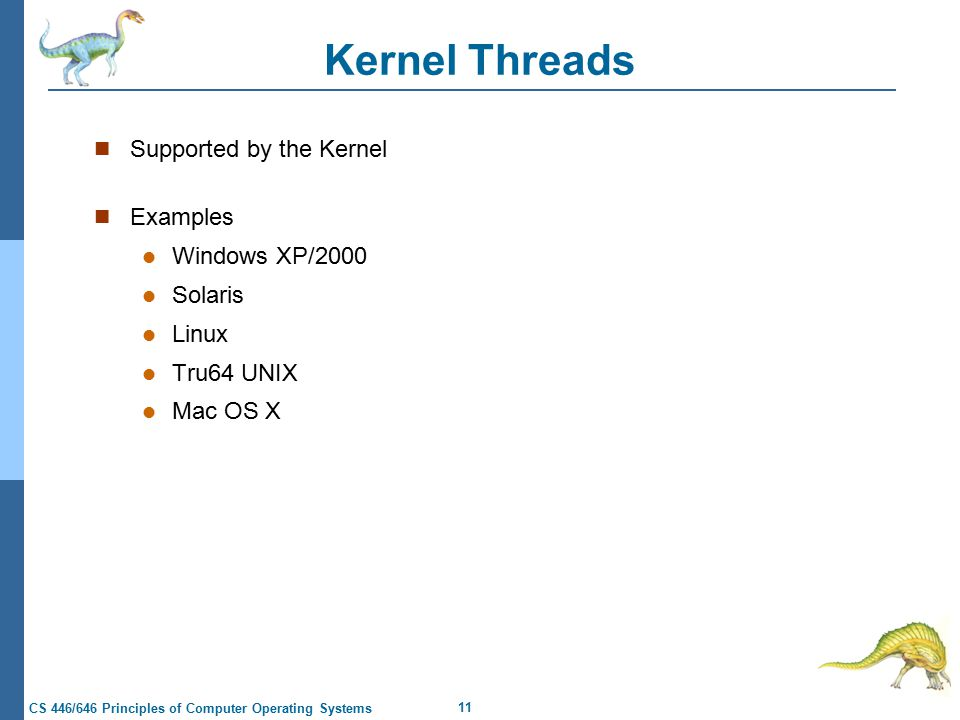 11 CS 446/646 Principles of Computer Operating Systems Kernel Threads Supported by the Kernel Examples Windows XP/2000 Solaris Linux Tru64 UNIX Mac OS X