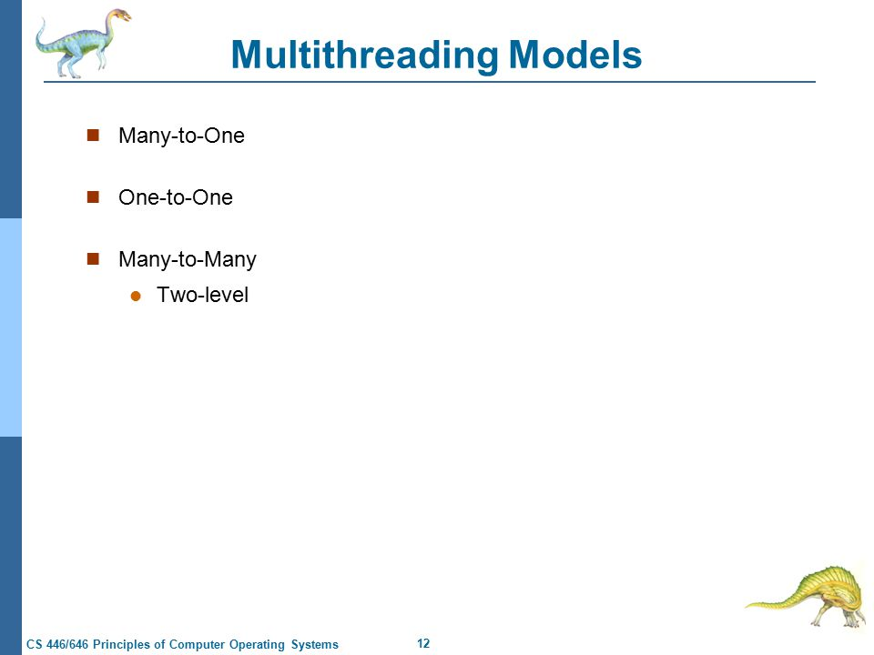 12 CS 446/646 Principles of Computer Operating Systems Multithreading Models Many-to-One One-to-One Many-to-Many Two-level