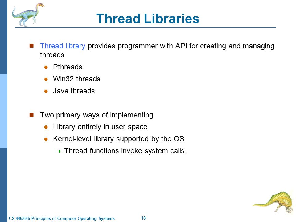 18 CS 446/646 Principles of Computer Operating Systems Thread Libraries Thread library provides programmer with API for creating and managing threads Pthreads Win32 threads Java threads Two primary ways of implementing Library entirely in user space Kernel-level library supported by the OS  Thread functions invoke system calls.