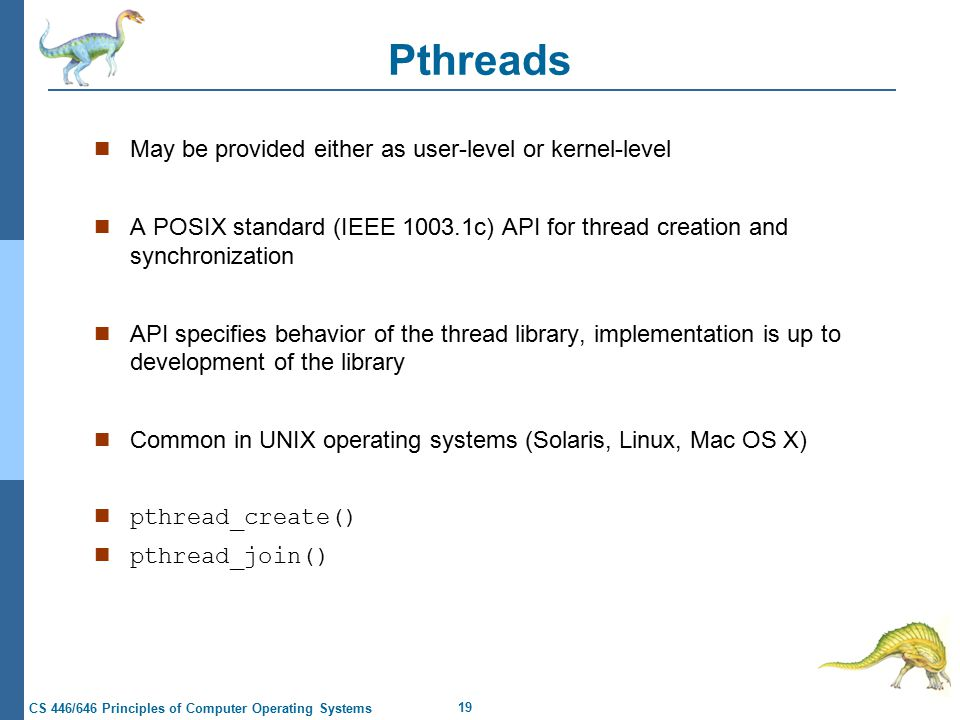 19 CS 446/646 Principles of Computer Operating Systems Pthreads May be provided either as user-level or kernel-level A POSIX standard (IEEE c) API for thread creation and synchronization API specifies behavior of the thread library, implementation is up to development of the library Common in UNIX operating systems (Solaris, Linux, Mac OS X) n pthread_create() n pthread_join()