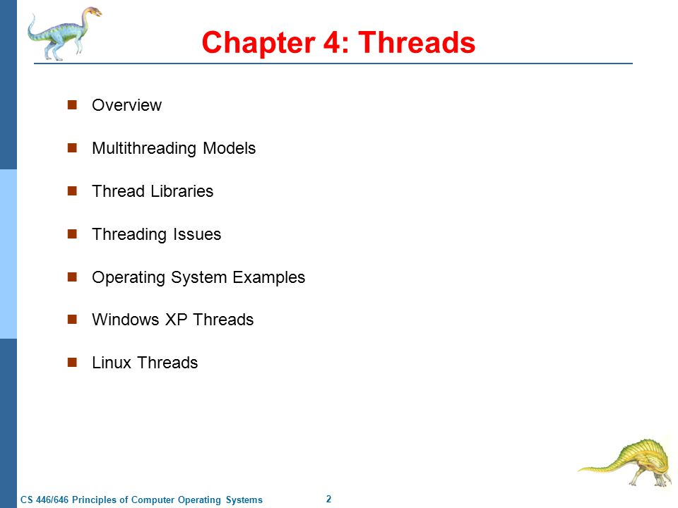 2 CS 446/646 Principles of Computer Operating Systems Chapter 4: Threads Overview Multithreading Models Thread Libraries Threading Issues Operating System Examples Windows XP Threads Linux Threads