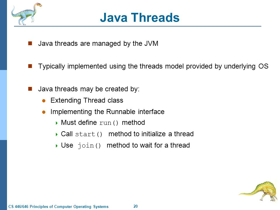 20 CS 446/646 Principles of Computer Operating Systems Java Threads Java threads are managed by the JVM Typically implemented using the threads model provided by underlying OS Java threads may be created by: Extending Thread class Implementing the Runnable interface  Must define run() method  Call start() method to initialize a thread  Use join() method to wait for a thread