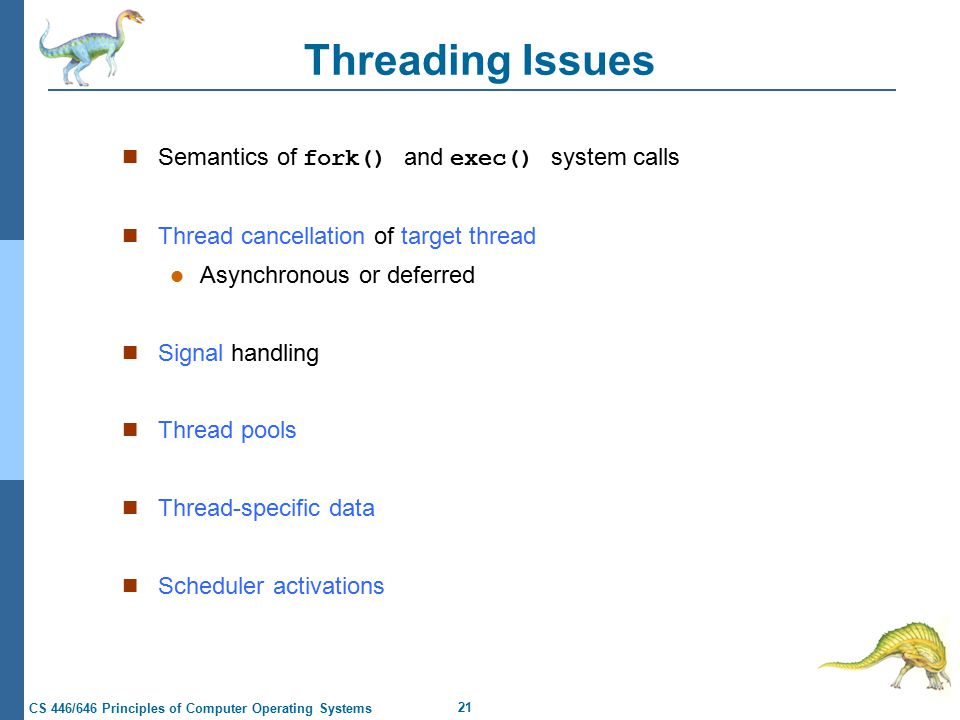 21 CS 446/646 Principles of Computer Operating Systems Threading Issues Semantics of fork() and exec() system calls Thread cancellation of target thread Asynchronous or deferred Signal handling Thread pools Thread-specific data Scheduler activations