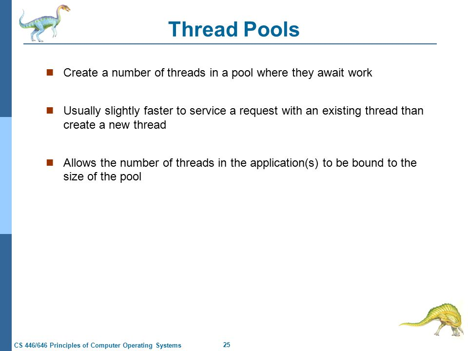 25 CS 446/646 Principles of Computer Operating Systems Thread Pools Create a number of threads in a pool where they await work Usually slightly faster to service a request with an existing thread than create a new thread Allows the number of threads in the application(s) to be bound to the size of the pool