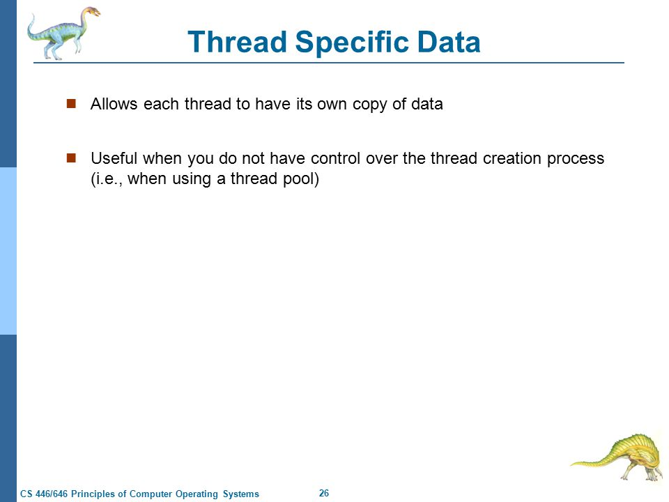 26 CS 446/646 Principles of Computer Operating Systems Thread Specific Data Allows each thread to have its own copy of data Useful when you do not have control over the thread creation process (i.e., when using a thread pool)
