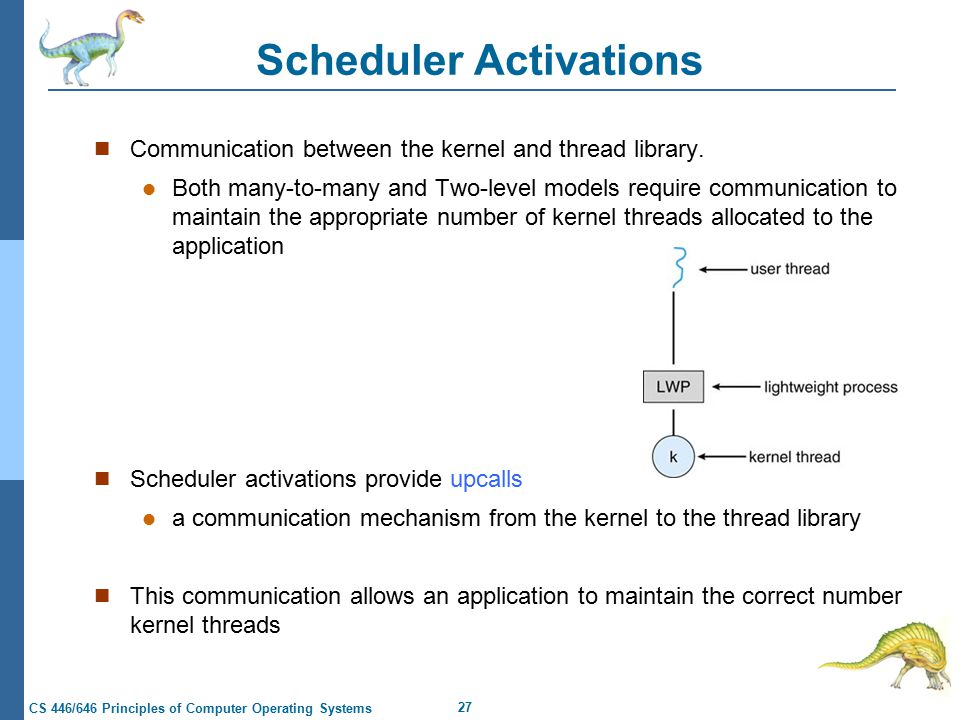 27 CS 446/646 Principles of Computer Operating Systems Scheduler Activations Communication between the kernel and thread library.