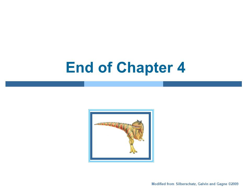 Modified from Silberschatz, Galvin and Gagne ©2009 End of Chapter 4