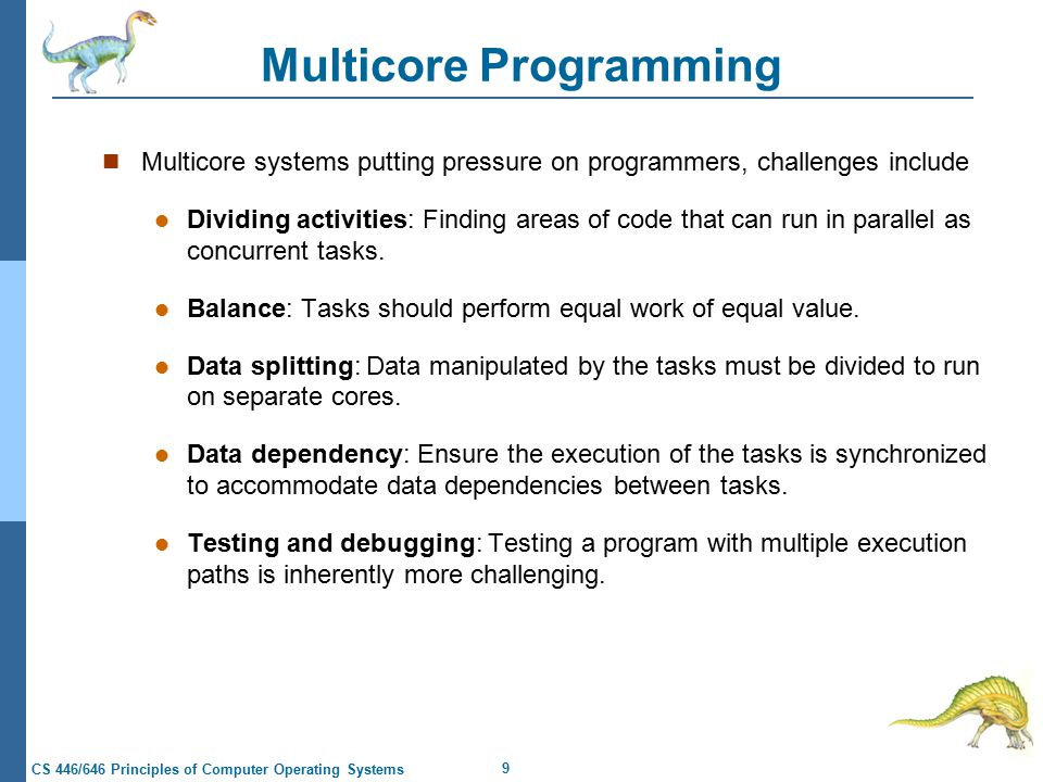 9 CS 446/646 Principles of Computer Operating Systems Multicore Programming Multicore systems putting pressure on programmers, challenges include Dividing activities: Finding areas of code that can run in parallel as concurrent tasks.