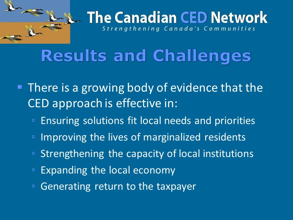  There is a growing body of evidence that the CED approach is effective in: ▫ Ensuring solutions fit local needs and priorities ▫ Improving the lives of marginalized residents ▫ Strengthening the capacity of local institutions ▫ Expanding the local economy ▫ Generating return to the taxpayer