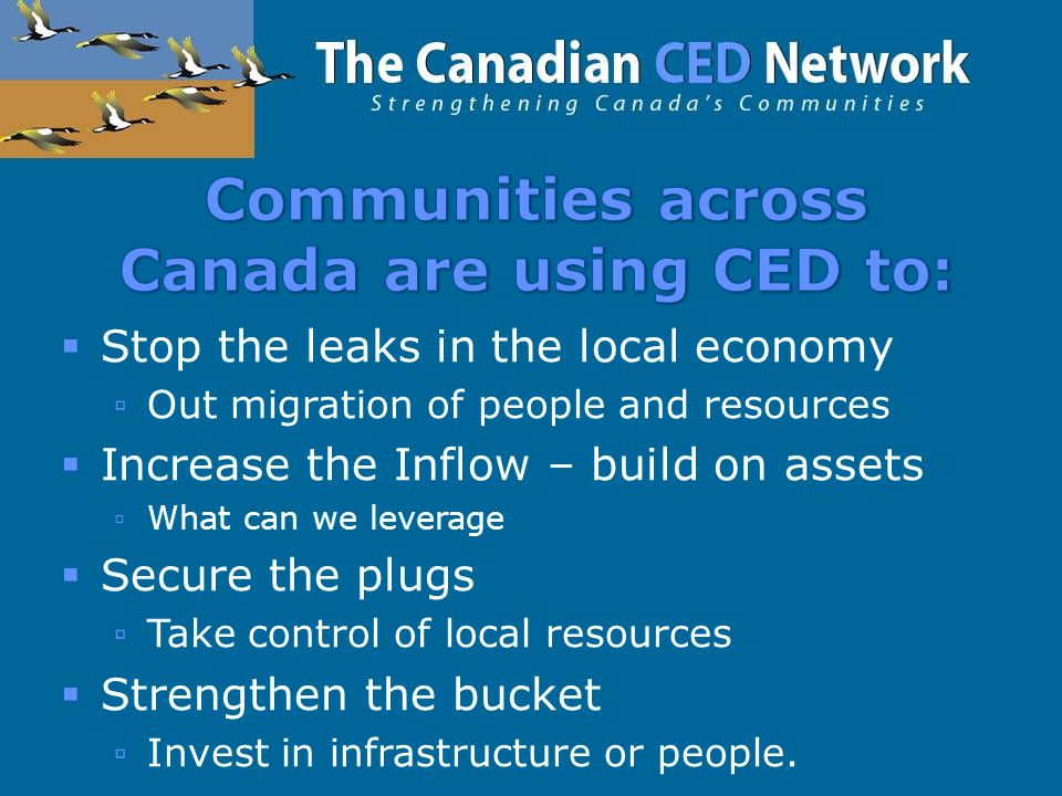  Stop the leaks in the local economy ▫Out migration of people and resources  Increase the Inflow – build on assets ▫What can we leverage  Secure the plugs ▫Take control of local resources  Strengthen the bucket ▫Invest in infrastructure or people.