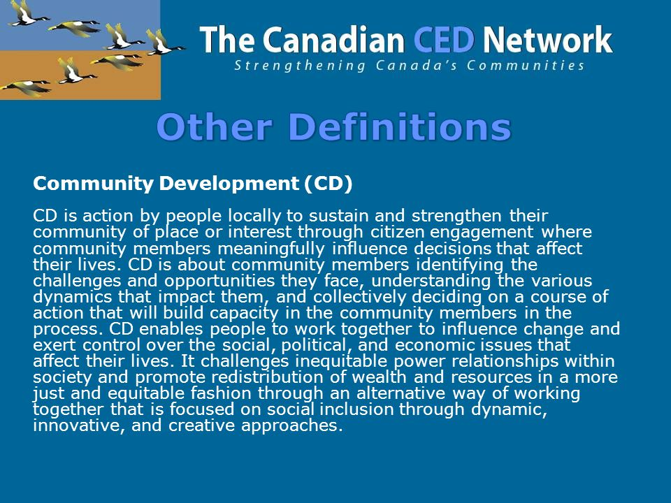 Community Development (CD) CD is action by people locally to sustain and strengthen their community of place or interest through citizen engagement where community members meaningfully influence decisions that affect their lives.