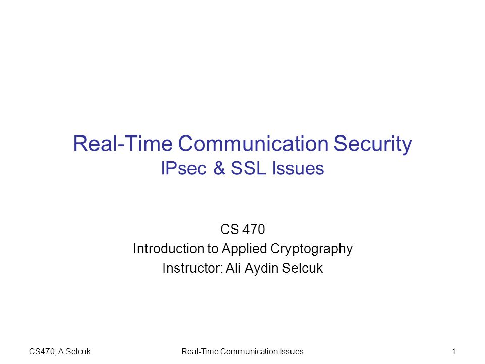 CS470, A.SelcukReal-Time Communication Issues1 Real-Time Communication Security IPsec & SSL Issues CS 470 Introduction to Applied Cryptography Instructor: Ali Aydin Selcuk