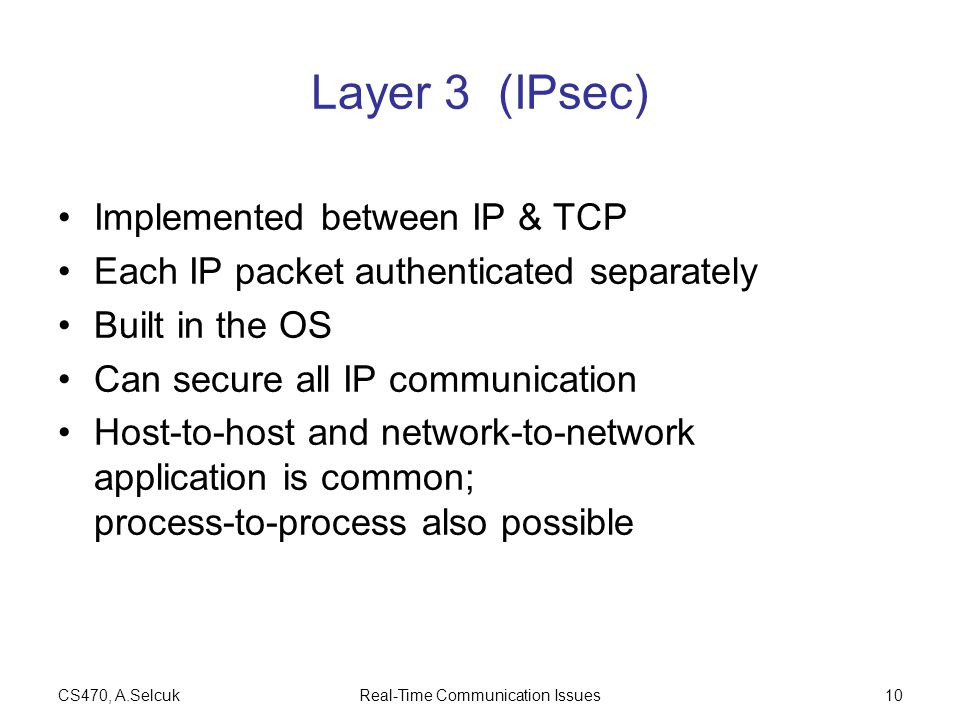 CS470, A.SelcukReal-Time Communication Issues10 Layer 3 (IPsec) Implemented between IP & TCP Each IP packet authenticated separately Built in the OS Can secure all IP communication Host-to-host and network-to-network application is common; process-to-process also possible
