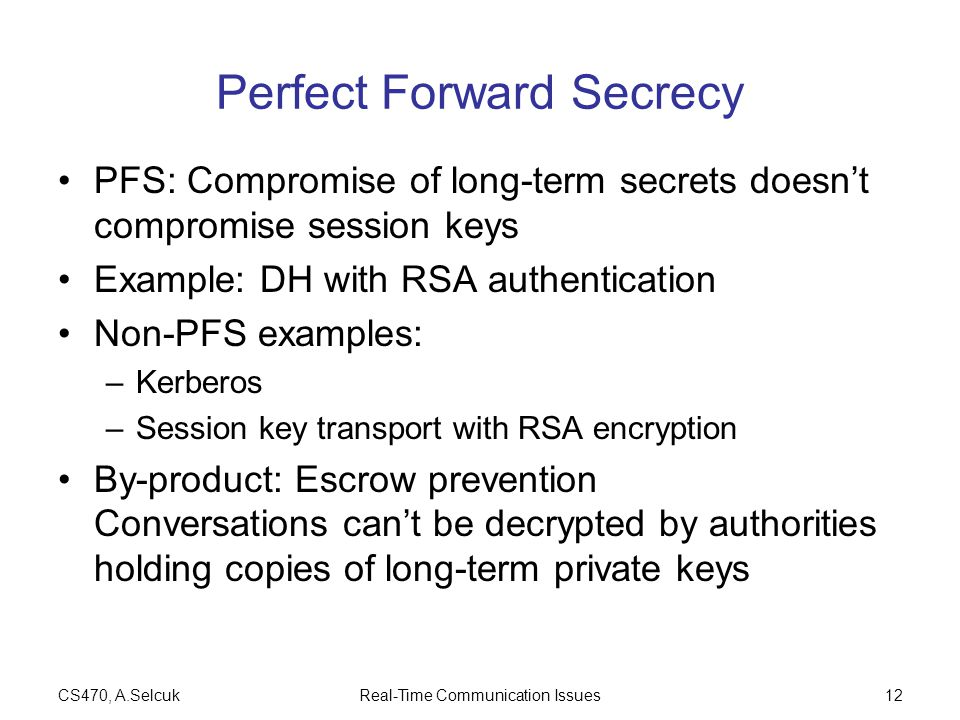 CS470, A.SelcukReal-Time Communication Issues12 Perfect Forward Secrecy PFS: Compromise of long-term secrets doesn't compromise session keys Example: DH with RSA authentication Non-PFS examples: –Kerberos –Session key transport with RSA encryption By-product: Escrow prevention Conversations can't be decrypted by authorities holding copies of long-term private keys
