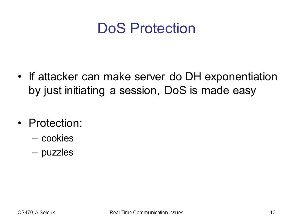 CS470, A.SelcukReal-Time Communication Issues13 DoS Protection If attacker can make server do DH exponentiation by just initiating a session, DoS is made easy Protection: –cookies –puzzles