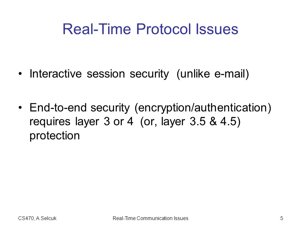 CS470, A.SelcukReal-Time Communication Issues5 Real-Time Protocol Issues Interactive session security (unlike  ) End-to-end security (encryption/authentication) requires layer 3 or 4 (or, layer 3.5 & 4.5) protection