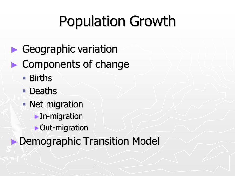 ► Geographic variation ► Components of change  Births  Deaths  Net migration ► In-migration ► Out-migration ► Demographic Transition Model