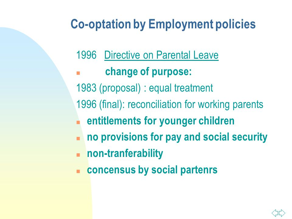 Co-optation by Employment policies 1996 Directive on Parental Leave n change of purpose: 1983 (proposal) : equal treatment 1996 (final): reconciliation for working parents n entitlements for younger children n no provisions for pay and social security n non-tranferability n concensus by social partenrs