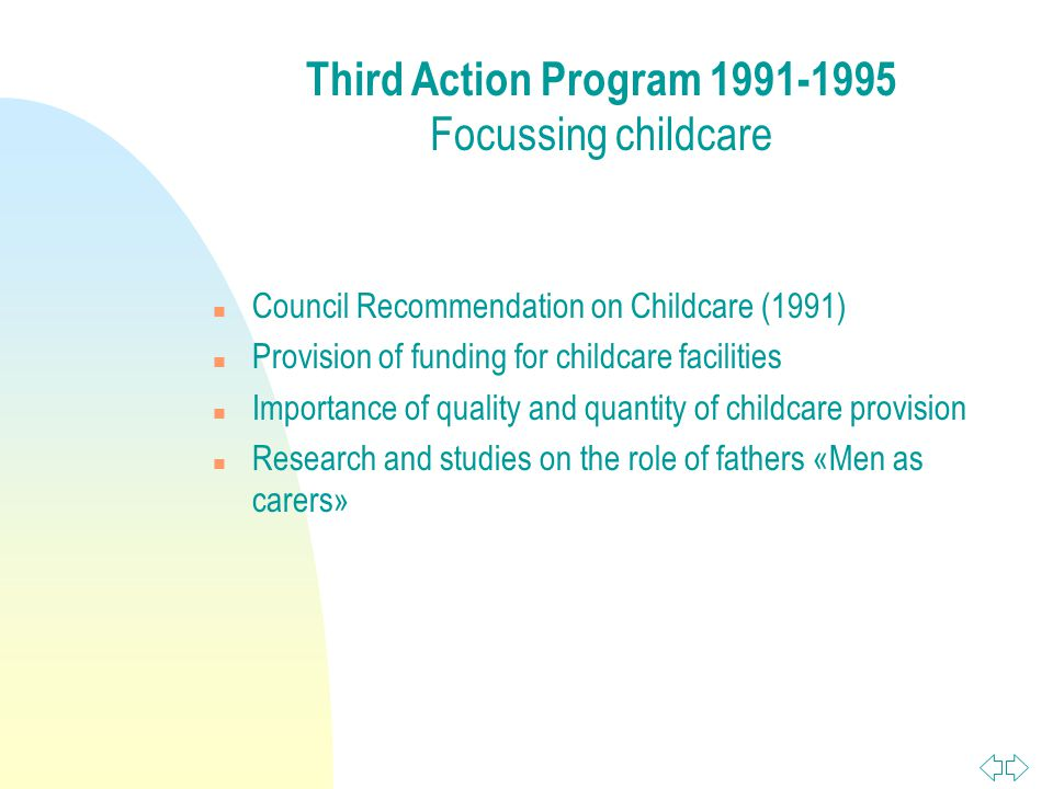 n Council Recommendation on Childcare (1991) n Provision of funding for childcare facilities n Importance of quality and quantity of childcare provision n Research and studies on the role of fathers «Men as carers» Third Action Program Focussing childcare