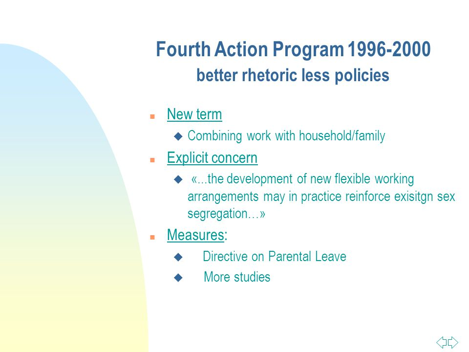 Fourth Action Program better rhetoric less policies n New term u Combining work with household/family n Explicit concern u «...the development of new flexible working arrangements may in practice reinforce exisitgn sex segregation…» n Measures: u Directive on Parental Leave u More studies