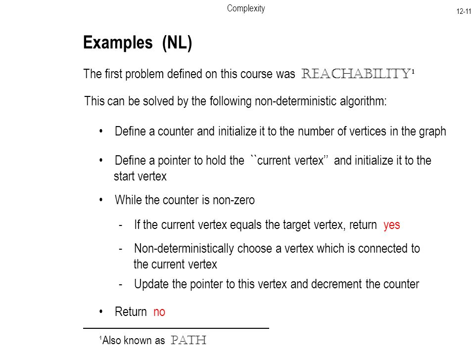Complexity Examples (NL) The first problem defined on this course was Reachability ¹ This can be solved by the following non-deterministic algorithm: Define a counter and initialize it to the number of vertices in the graph Define a pointer to hold the ``current vertex'' and initialize it to the start vertex While the counter is non-zero - If the current vertex equals the target vertex, return yes - Non-deterministically choose a vertex which is connected to the current vertex - Update the pointer to this vertex and decrement the counter Return no ¹Also known as Path