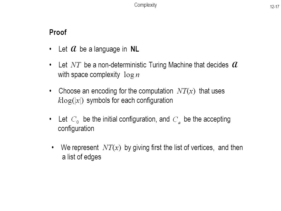 Complexity Proof Let A be a language in NL Let NT be a non-deterministic Turing Machine that decides A with space complexity log n Choose an encoding for the computation NT(x) that uses klog(|x|) symbols for each configuration Let be the initial configuration, and be the accepting configuration We represent NT(x) by giving first the list of vertices, and then a list of edges