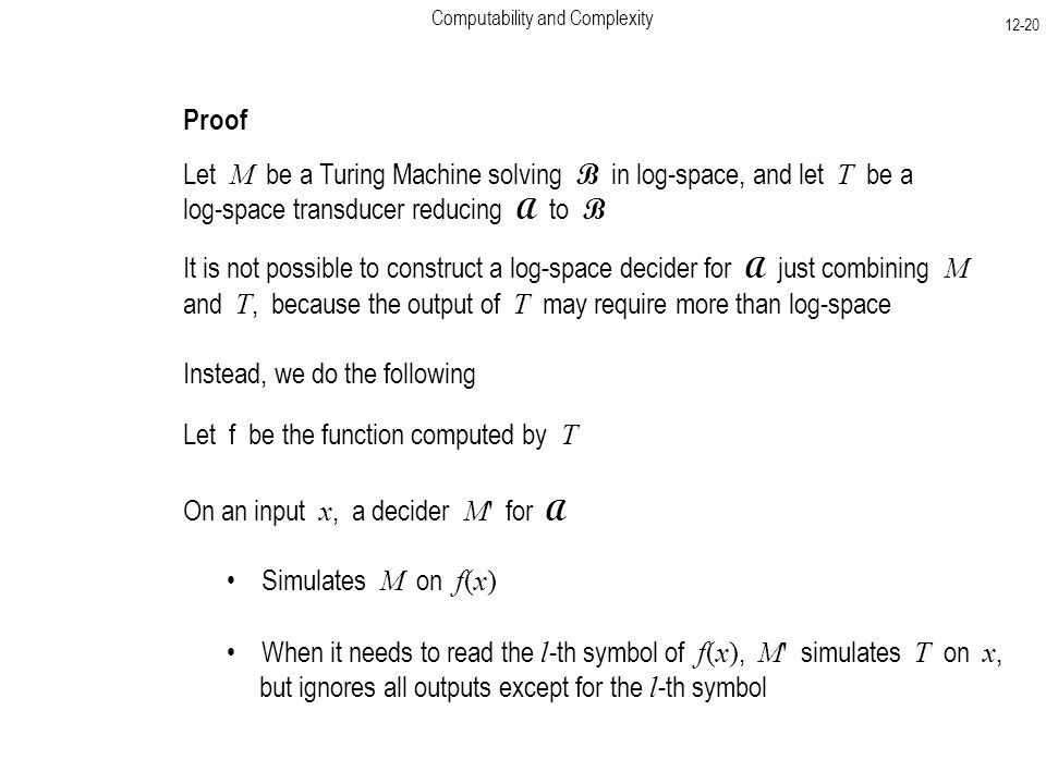 Computability and Complexity Proof Let M be a Turing Machine solving B in log-space, and let T be a log-space transducer reducing A to B It is not possible to construct a log-space decider for A just combining M and T, because the output of T may require more than log-space Instead, we do the following On an input x, a decider M for A Simulates M on f(x) Let f be the function computed by T When it needs to read the l -th symbol of f(x), M simulates T on x, but ignores all outputs except for the l -th symbol