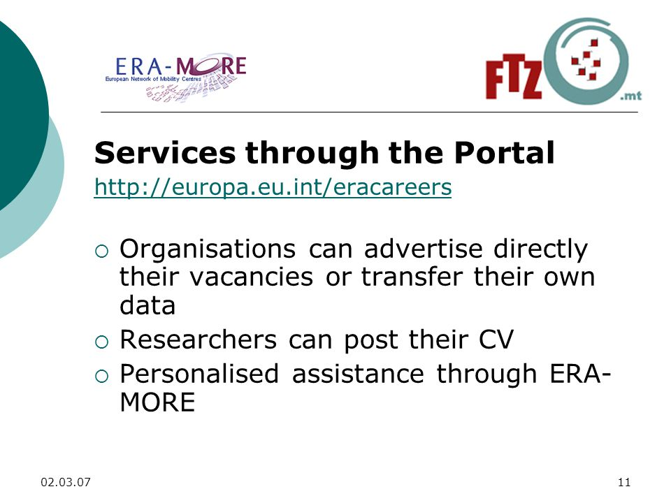 Services through the Portal    Organisations can advertise directly their vacancies or transfer their own data  Researchers can post their CV  Personalised assistance through ERA- MORE