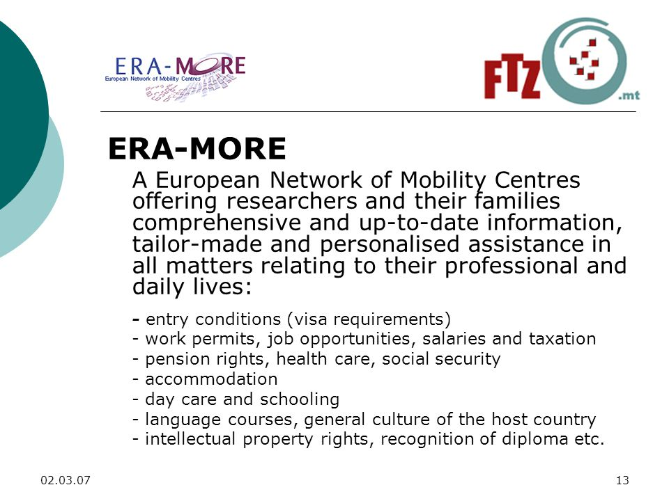 ERA-MORE A European Network of Mobility Centres offering researchers and their families comprehensive and up-to-date information, tailor-made and personalised assistance in all matters relating to their professional and daily lives: - entry conditions (visa requirements) - work permits, job opportunities, salaries and taxation - pension rights, health care, social security - accommodation - day care and schooling - language courses, general culture of the host country - intellectual property rights, recognition of diploma etc.